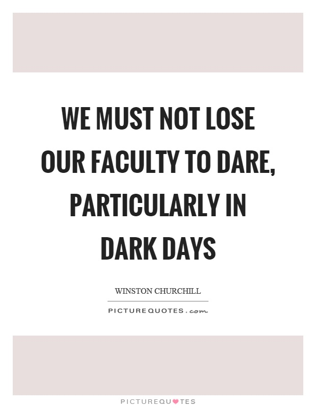 We must not lose our faculty to dare, particularly in dark days Picture Quote #1