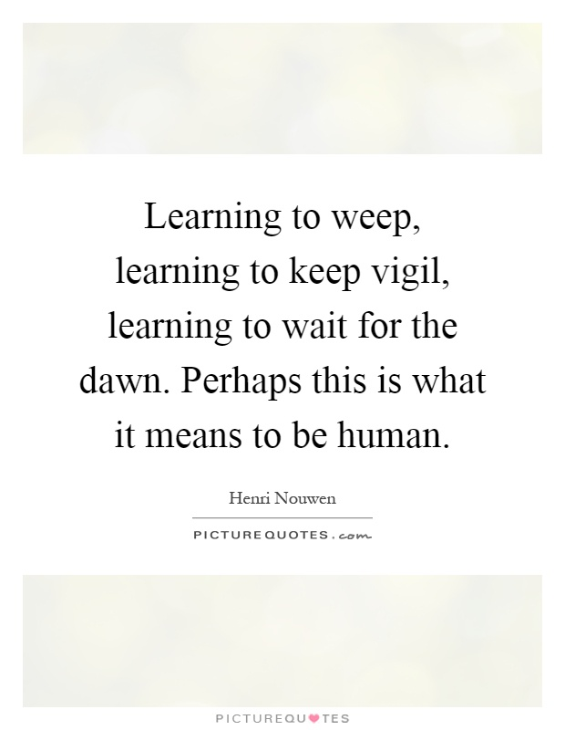 Learning to weep, learning to keep vigil, learning to wait for the dawn. Perhaps this is what it means to be human Picture Quote #1