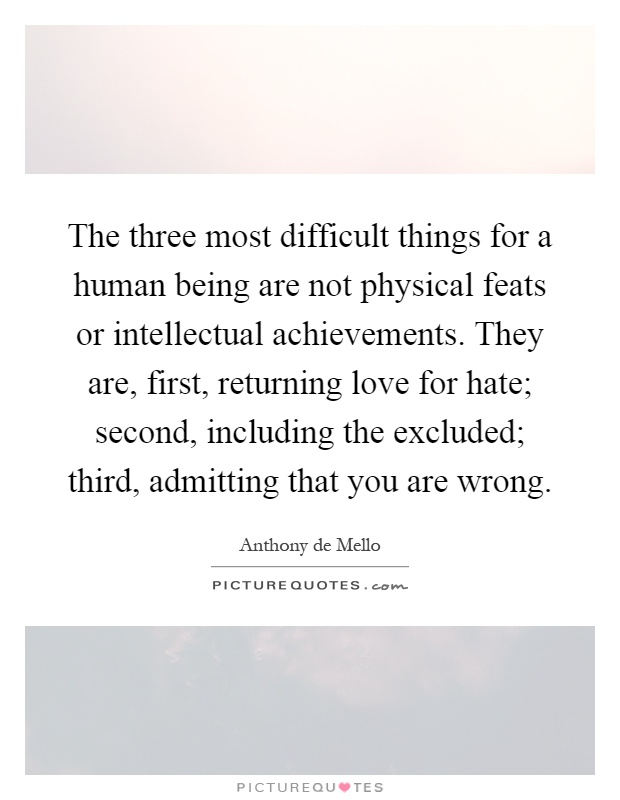 The three most difficult things for a human being are not physical feats or intellectual achievements. They are, first, returning love for hate; second, including the excluded; third, admitting that you are wrong Picture Quote #1