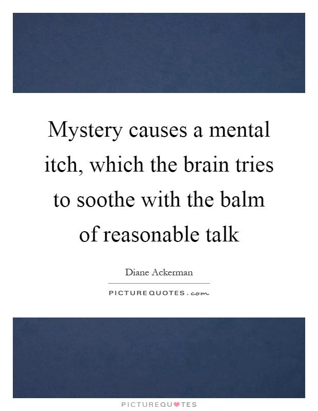 Mystery causes a mental itch, which the brain tries to soothe with the balm of reasonable talk Picture Quote #1