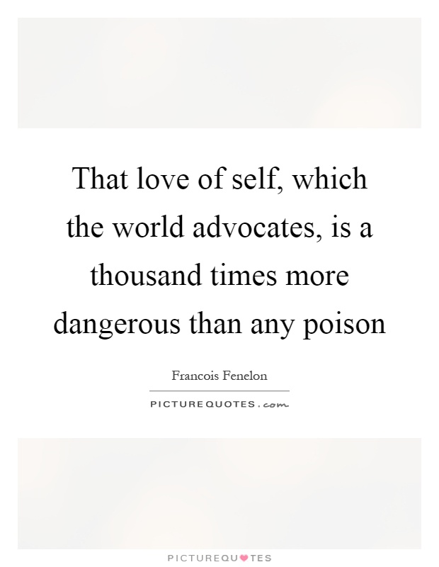 That love of self, which the world advocates, is a thousand times more dangerous than any poison Picture Quote #1