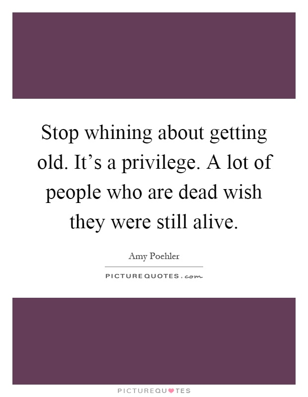 Stop whining about getting old. It's a privilege. A lot of people who are dead wish they were still alive Picture Quote #1