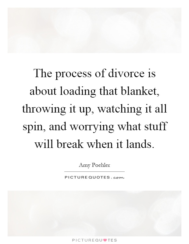 The process of divorce is about loading that blanket, throwing it up, watching it all spin, and worrying what stuff will break when it lands Picture Quote #1