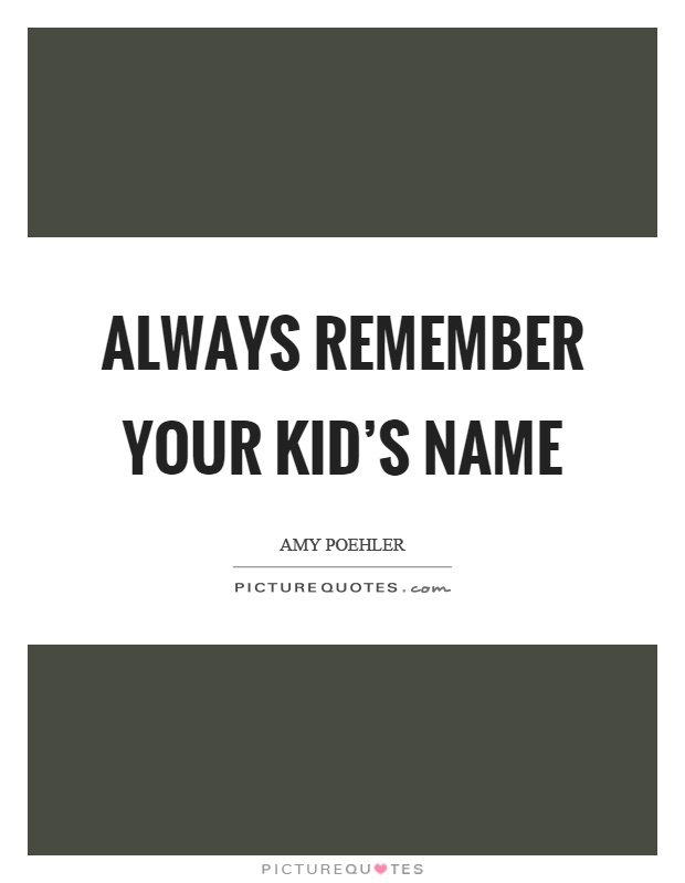 Always remember your kid's name Picture Quote #1