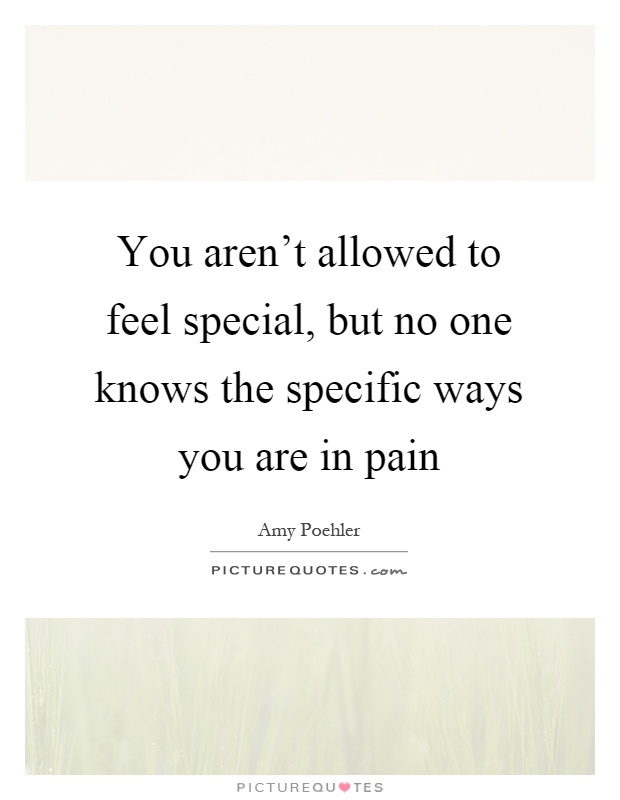You aren't allowed to feel special, but no one knows the specific ways you are in pain Picture Quote #1