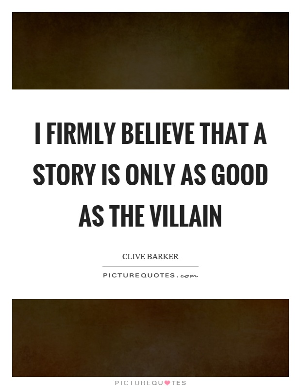 I firmly believe that a story is only as good as the villain Picture Quote #1