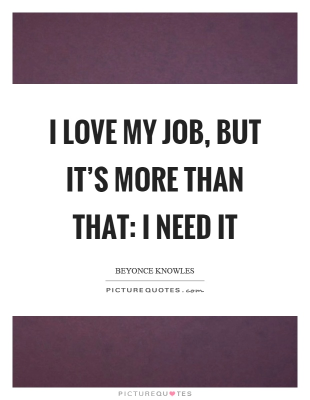 I love my job, but it's more than that: I need it Picture Quote #1
