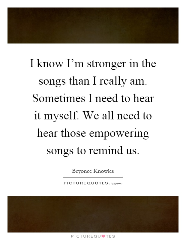 I know I'm stronger in the songs than I really am. Sometimes I need to hear it myself. We all need to hear those empowering songs to remind us Picture Quote #1