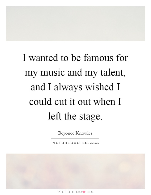 I wanted to be famous for my music and my talent, and I always wished I could cut it out when I left the stage Picture Quote #1