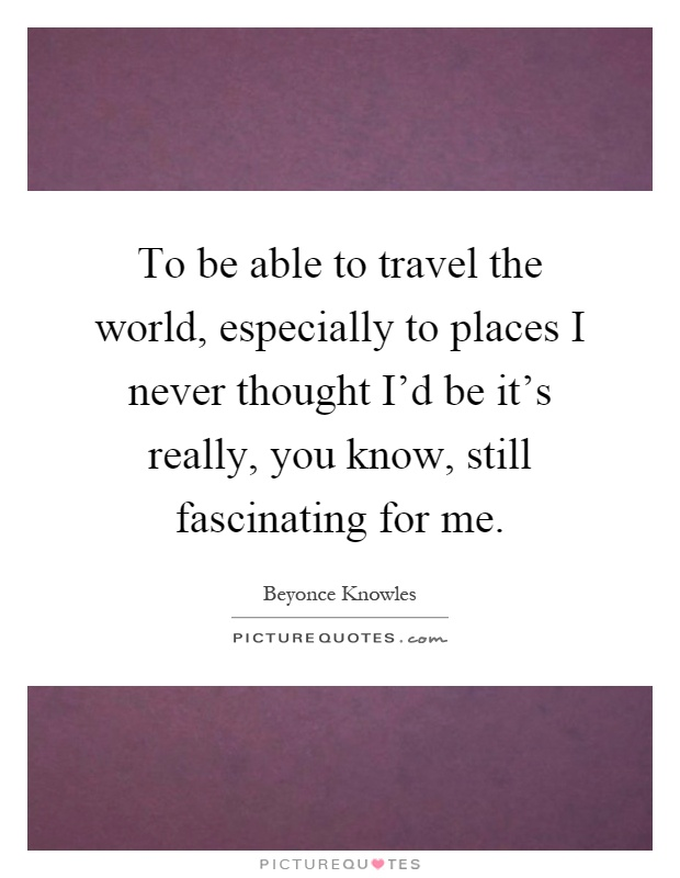 To be able to travel the world, especially to places I never thought I'd be it's really, you know, still fascinating for me Picture Quote #1
