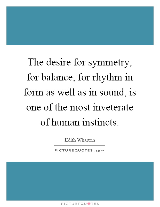 The desire for symmetry, for balance, for rhythm in form as well as in sound, is one of the most inveterate of human instincts Picture Quote #1