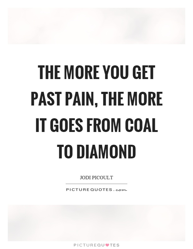 The more you get past pain, the more it goes from coal to diamond Picture Quote #1