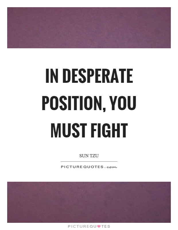 In desperate position, you must fight Picture Quote #1