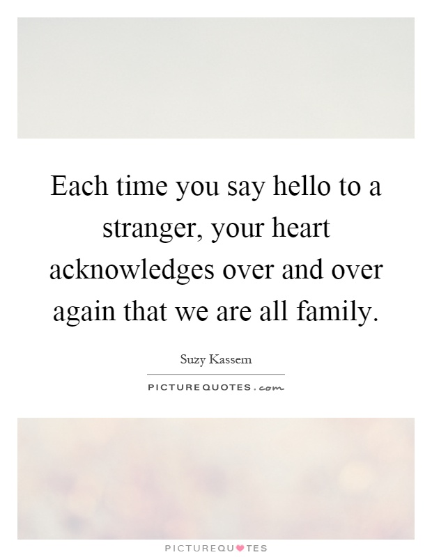 Each time you say hello to a stranger, your heart acknowledges over and over again that we are all family Picture Quote #1