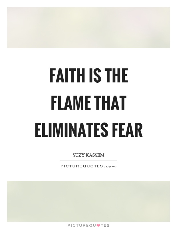 Faith is the flame that eliminates fear Picture Quote #1