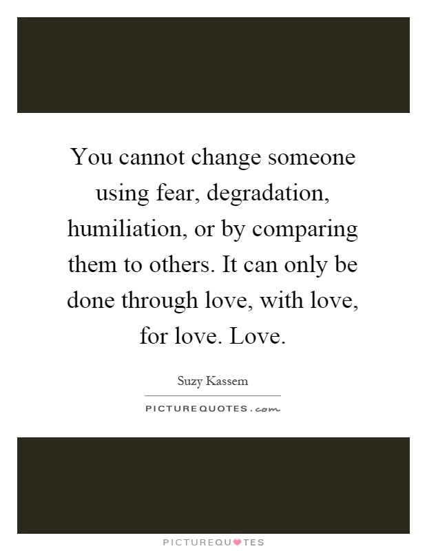 You cannot change someone using fear, degradation, humiliation, or by comparing them to others. It can only be done through love, with love, for love. Love Picture Quote #1
