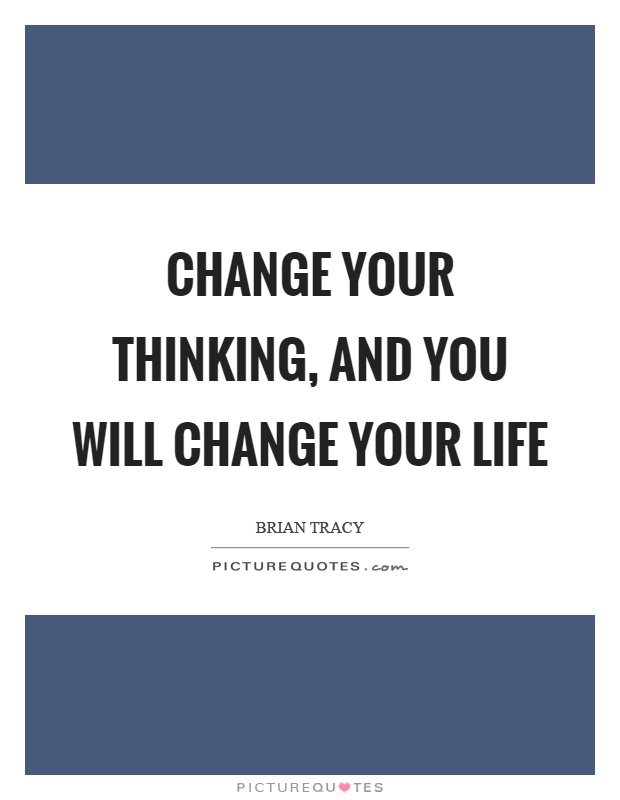 Change your thinking, and you will change your life Picture Quote #1