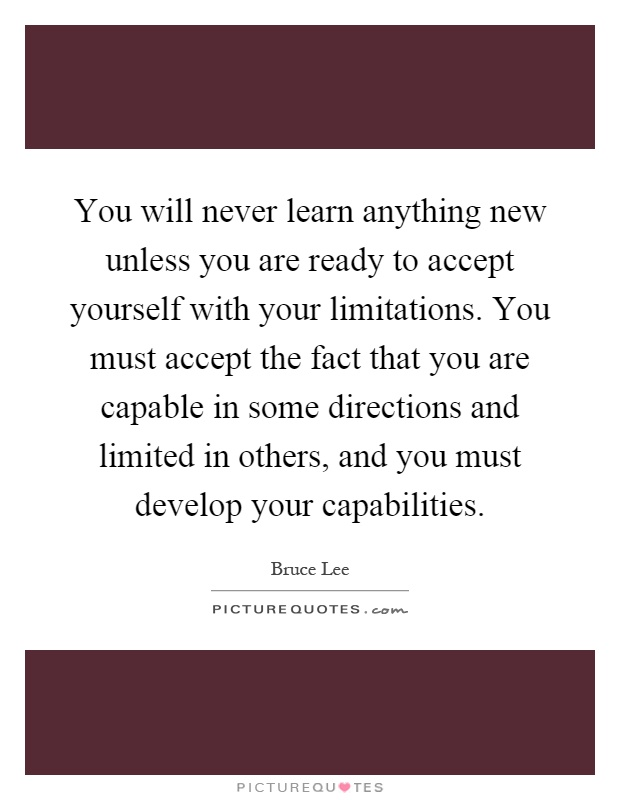 You will never learn anything new unless you are ready to accept yourself with your limitations. You must accept the fact that you are capable in some directions and limited in others, and you must develop your capabilities Picture Quote #1