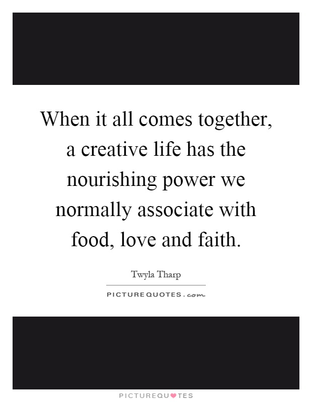 When it all comes together, a creative life has the nourishing power we normally associate with food, love and faith Picture Quote #1