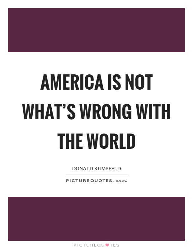 America is not what's wrong with the world Picture Quote #1