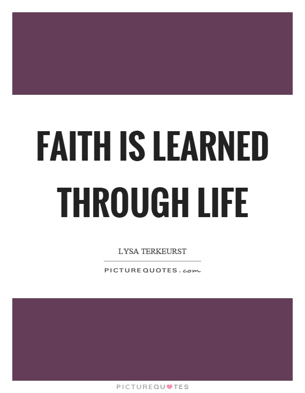 Faith is learned through life Picture Quote #1