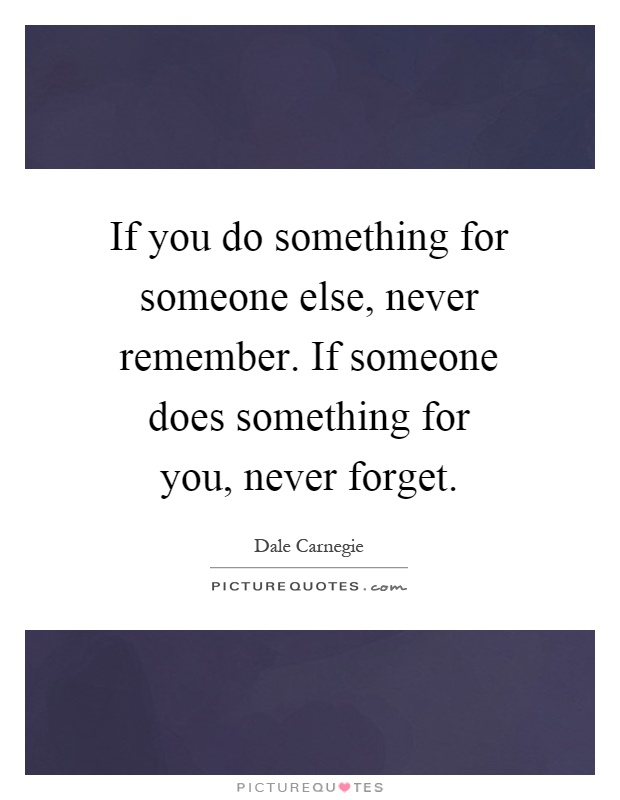 If you do something for someone else, never remember. If someone does something for you, never forget Picture Quote #1