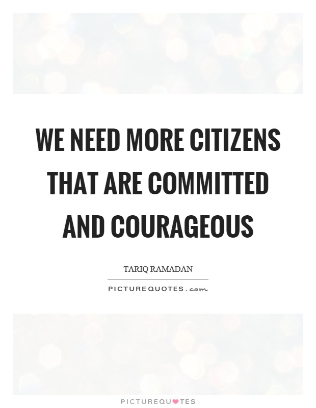 We need more citizens that are committed and courageous Picture Quote #1
