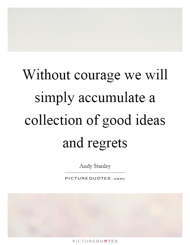 Without courage we will simply accumulate a collection of good ideas and regrets Picture Quote #1