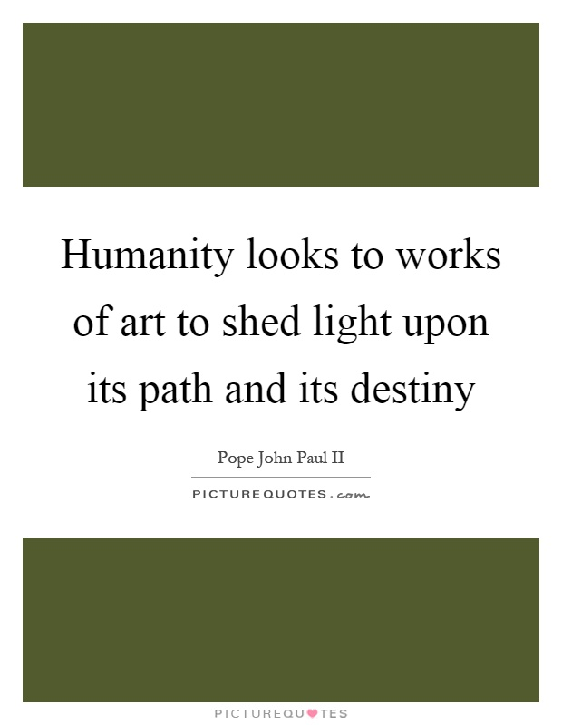Humanity looks to works of art to shed light upon its path and its destiny Picture Quote #1