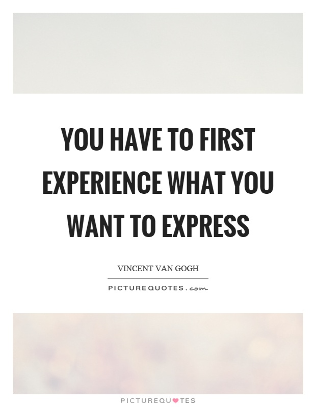 You have to first experience what you want to express Picture Quote #1
