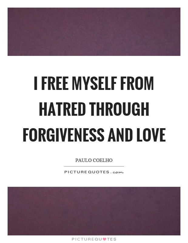 I free myself from hatred through forgiveness and love Picture Quote #1