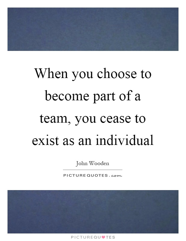 When you choose to become part of a team, you cease to exist as an individual Picture Quote #1