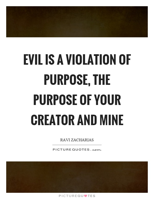 Evil is a violation of purpose, the purpose of your creator and mine Picture Quote #1