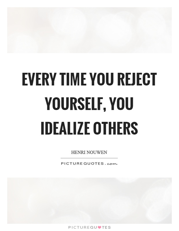 Every time you reject yourself, you idealize others Picture Quote #1