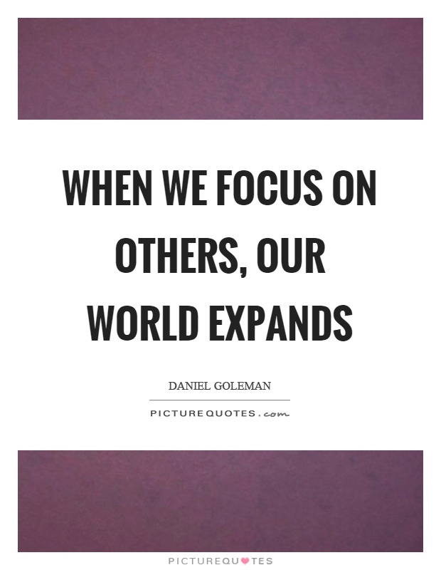 When we focus on others, our world expands Picture Quote #1