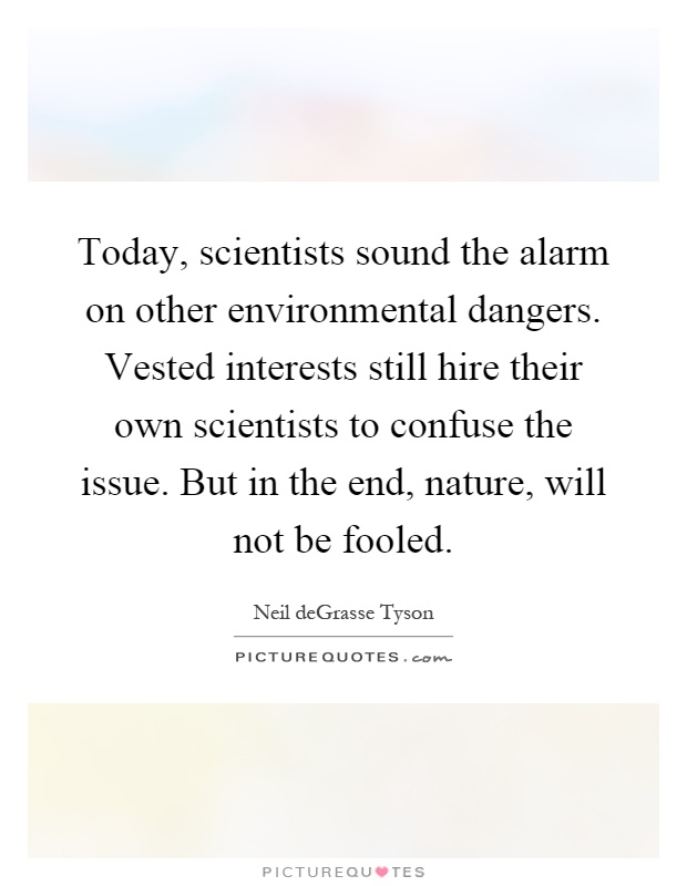 Today, scientists sound the alarm on other environmental dangers. Vested interests still hire their own scientists to confuse the issue. But in the end, nature, will not be fooled Picture Quote #1