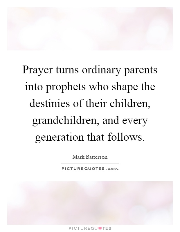 Prayer turns ordinary parents into prophets who shape the destinies of their children, grandchildren, and every generation that follows Picture Quote #1