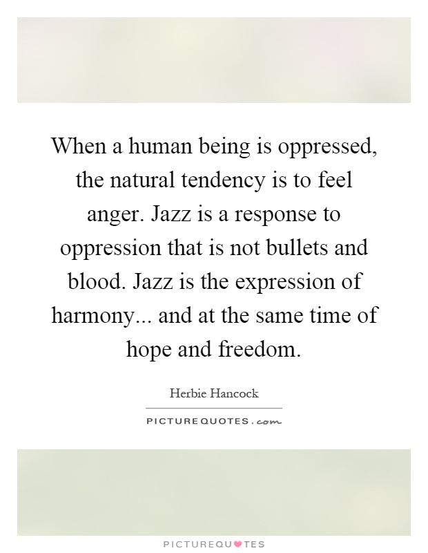 When a human being is oppressed, the natural tendency is to feel anger. Jazz is a response to oppression that is not bullets and blood. Jazz is the expression of harmony... and at the same time of hope and freedom Picture Quote #1