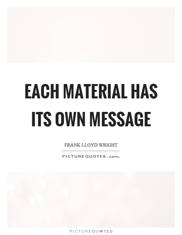 Each material has its own message Picture Quote #1