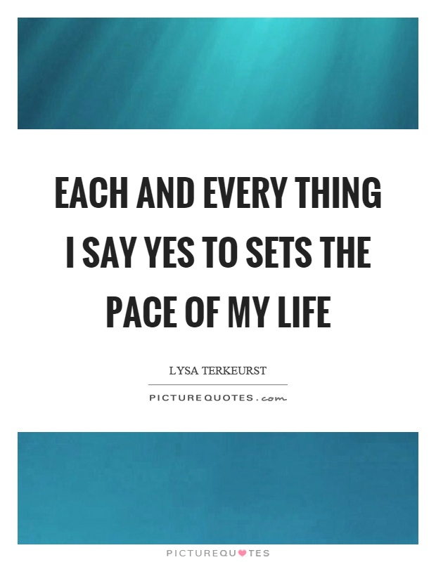 Each and every thing I say yes to sets the pace of my life Picture Quote #1