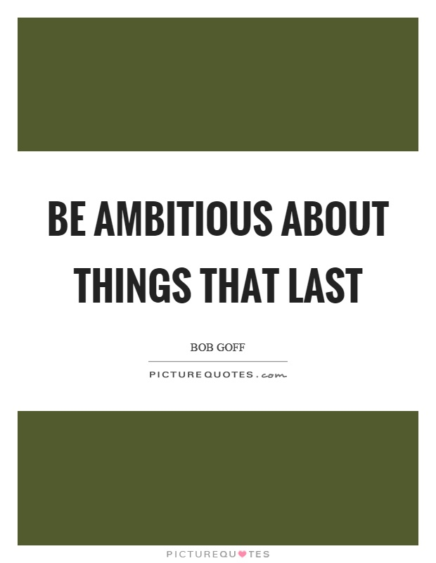 Be ambitious about things that last Picture Quote #1