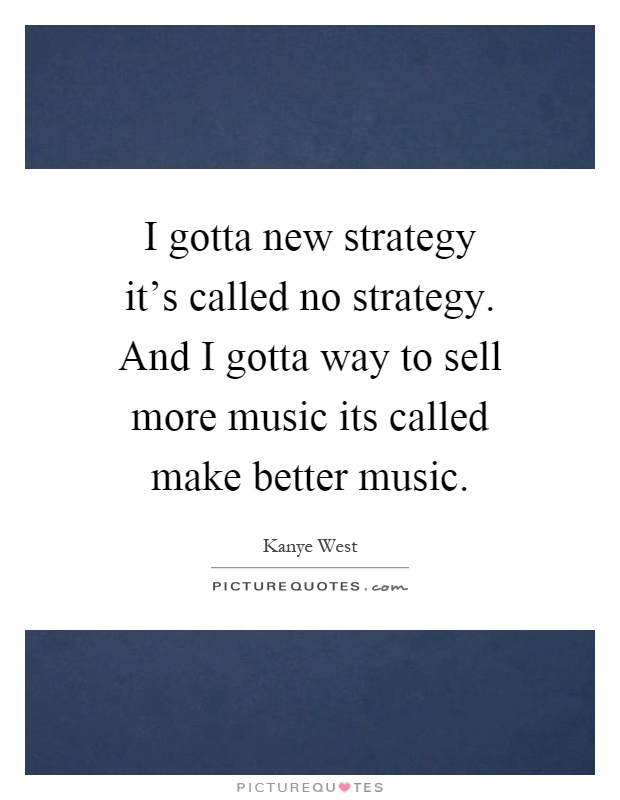 I gotta new strategy it's called no strategy. And I gotta way to sell more music its called make better music Picture Quote #1