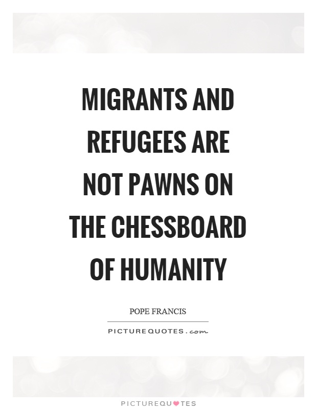Migrants and refugees are not pawns on the chessboard of humanity Picture Quote #1