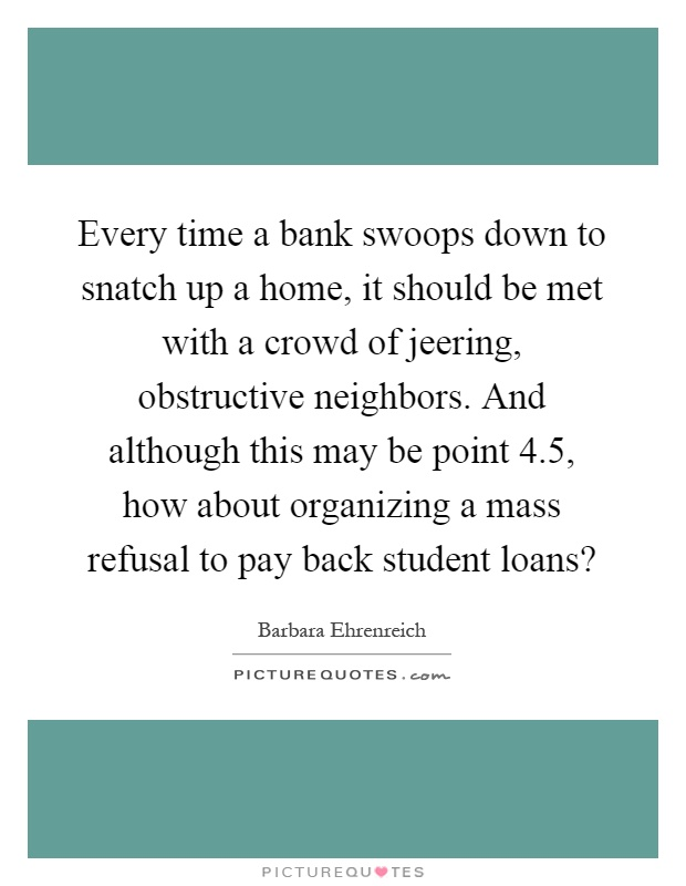 Every time a bank swoops down to snatch up a home, it should be met with a crowd of jeering, obstructive neighbors. And although this may be point 4.5, how about organizing a mass refusal to pay back student loans? Picture Quote #1