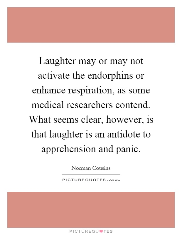 Laughter may or may not activate the endorphins or enhance respiration, as some medical researchers contend. What seems clear, however, is that laughter is an antidote to apprehension and panic Picture Quote #1