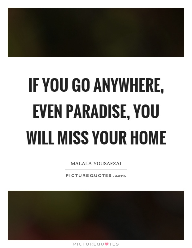 If you go anywhere, even paradise, you will miss your home Picture Quote #1