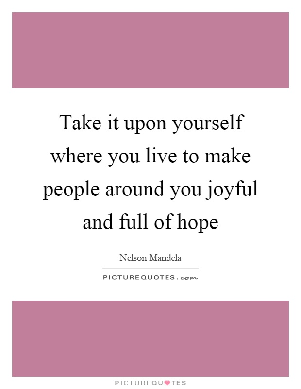 Take it upon yourself where you live to make people around you joyful and full of hope Picture Quote #1