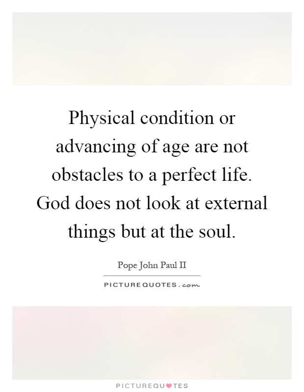 Physical condition or advancing of age are not obstacles to a perfect life. God does not look at external things but at the soul Picture Quote #1