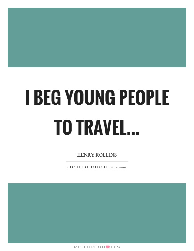 I beg young people to travel Picture Quote #1