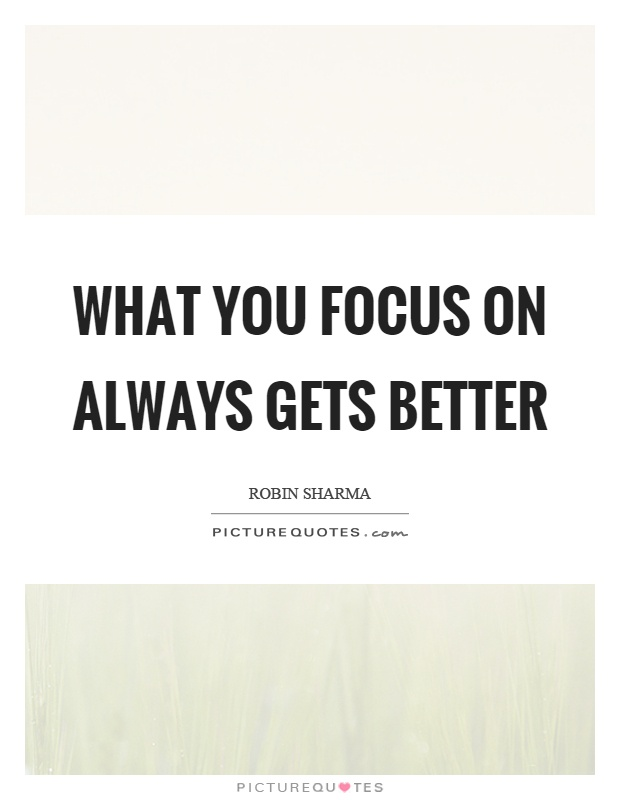 What you focus on always gets better Picture Quote #1